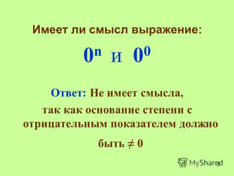 Имеет ли смысл выражение: 0n и 000n и 00 Ответ: Не имеет смысла, так как основание степени с отрицательным показателем должно быть 0 5