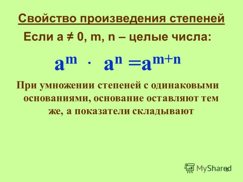 Если а 0, m, n – целые числа: а m a n =a m+n При умножении степеней с одинаковыми основаниями, основание оставляют тем же, а показатели складывают Свойство произведения степеней 6
