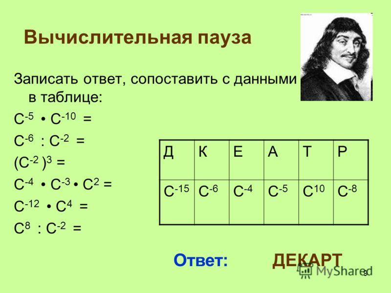Вычислительная пауза Записать ответ, сопоставить с данными в таблице: С -5 С -10 = С -6 : С -2 = (С -2 ) 3 = С -4 С -3 С 2 = С -12 С 4 = С 8 : С -2 = ДКЕАТР С -15 С -6 С -4 С -5 С 10 С -8 Ответ: ДЕКАРТ 9