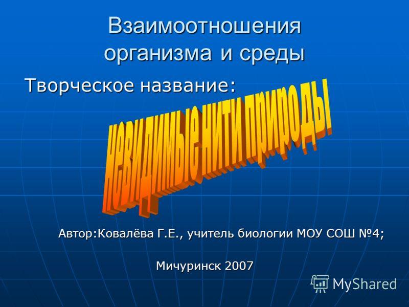 Взаимоотношения организма и среды Творческое название: Автор:Ковалёва Г.Е., учитель биологии МОУ СОШ 4; Мичуринск 2007