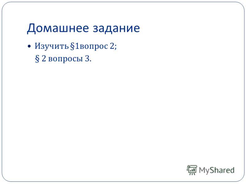Домашнее задание Изучить §1 вопрос 2; § 2 вопросы 3.