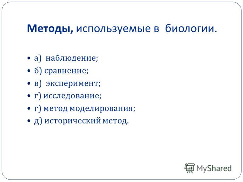 Методы, используемые в биологии. а ) наблюдение ; б ) сравнение ; в ) эксперимент ; г ) исследование ; г ) метод моделирования ; д ) исторический метод.