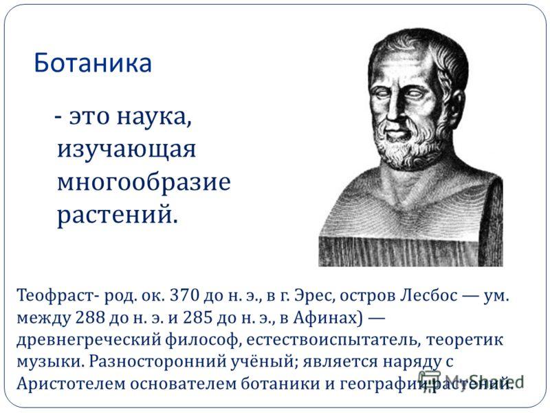 Ботаника - это наука, изучающая многообразие растений. Теофраст- род. ок. 370 до н. э., в г. Эрес, остров Лесбос ум. между 288 до н. э. и 285 до н. э., в Афинах) древнегреческий философ, естествоиспытатель, теоретик музыки. Разносторонний учёный; явл