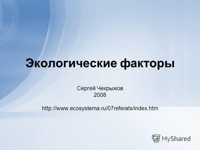 Экологические факторы Сергей Чекрыжов 2008 http://www.ecosystema.ru/07referats/index.htm