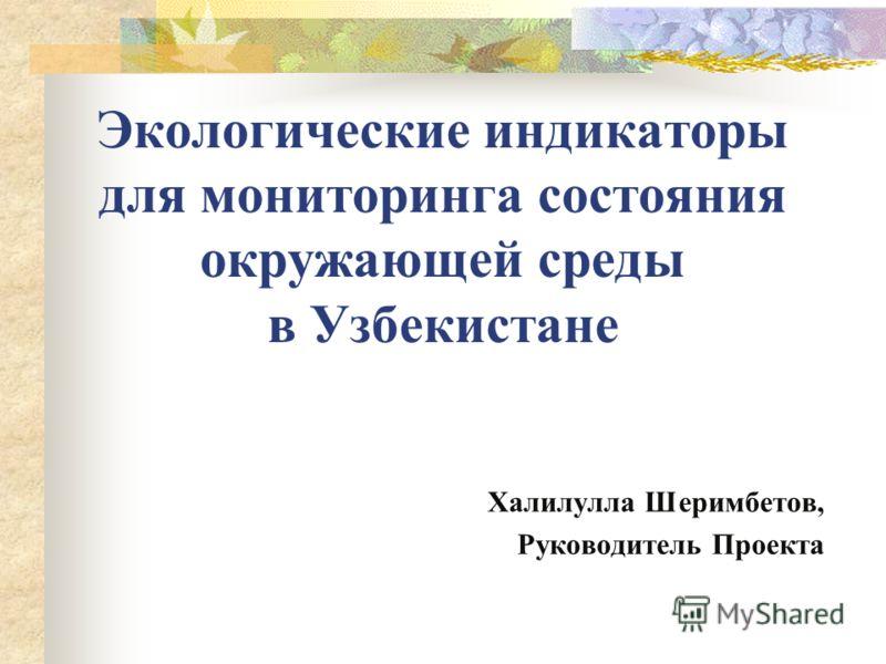 Экологические индикаторы для мониторинга состояния окружающей среды в Узбекистане Халилулла Шеримбетов, Руководитель Проекта