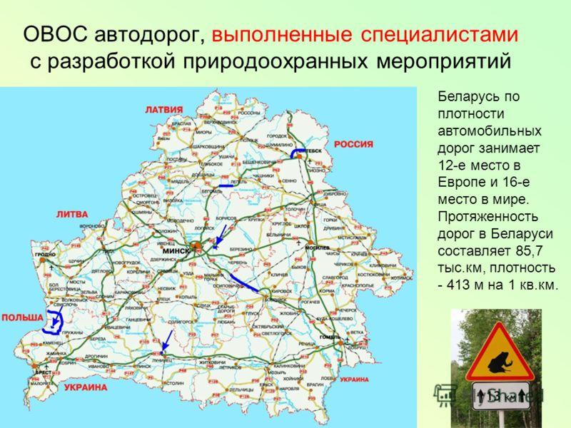 ОВОС автодорог, выполненные специалистами с разработкой природоохранных мероприятий Беларусь по плотности автомобильных дорог занимает 12-е место в Европе и 16-е место в мире. Протяженность дорог в Беларуси составляет 85,7 тыс.км, плотность - 413 м н