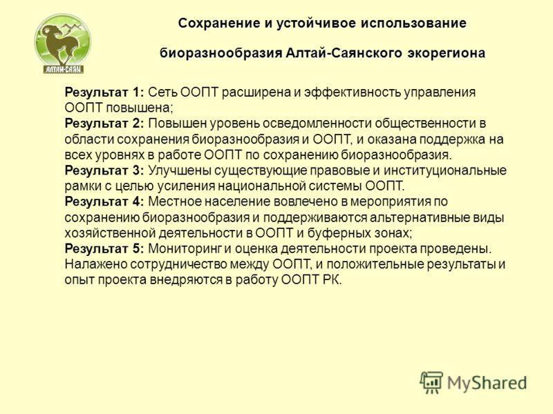 Сохранение и устойчивое использование биоразнообразия Алтай-Саянского экорегиона Результат 1: Сеть ООПТ расширена и эффективность управления ООПТ повышена; Результат 2: Повышен уровень осведомленности общественности в области сохранения биоразнообраз