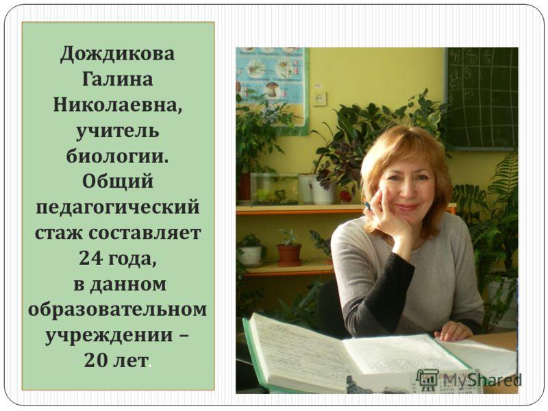 Дождикова Галина Николаевна, учитель биологии. Общий педагогический стаж составляет 24 года, в данном образовательном учреждении – 20 лет.
