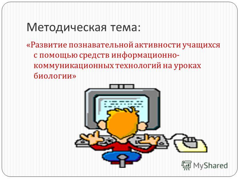 Методическая тема : « Развитие познавательной активности учащихся с помощью средств информационно - коммуникационных технологий на уроках биологии »