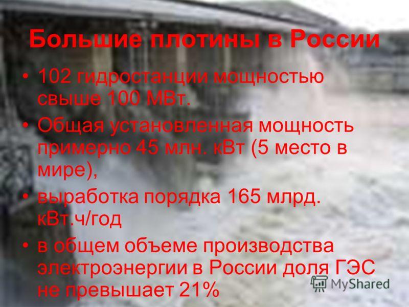 Большие плотины в России 102 гидростанции мощностью свыше 100 МВт. Общая установленная мощность примерно 45 млн. кВт (5 место в мире), выработка порядка 165 млрд. кВт.ч/год в общем объеме производства электроэнергии в России доля ГЭС не превышает 21%
