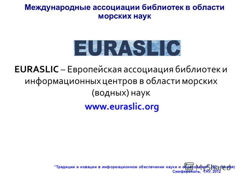 Международные ассоциации библиотек в области морских наук EURASLIC – Европейская ассоциация библиотек и информационных центров в области морских (водных) наук www.euraslic.org