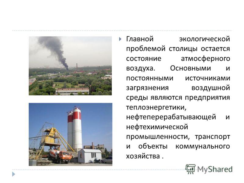 Главной экологической проблемой столицы остается состояние атмосферного воздуха. Основными и постоянными источниками загрязнения воздушной среды являются предприятия теплоэнергетики, нефтеперерабатывающей и нефтехимической промышленности, транспорт и