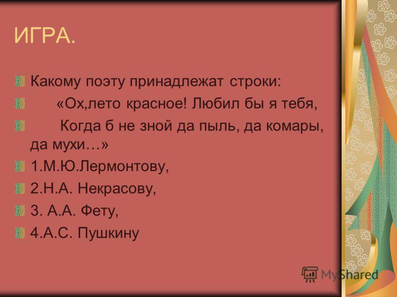 ИГРА. Какому поэту принадлежат строки: «Ох,лето красное! Любил бы я тебя, Когда б не зной да пыль, да комары, да мухи…» 1.М.Ю.Лермонтову, 2.Н.А. Некрасову, 3. А.А. Фету, 4.А.С. Пушкину