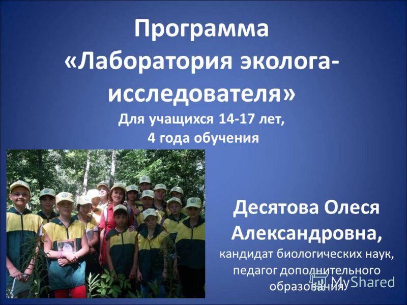 Программа «Лаборатория эколога- исследователя» Для учащихся 14-17 лет, 4 года обучения Десятова Олеся Александровна, кандидат биологических наук, педагог дополнительного образования