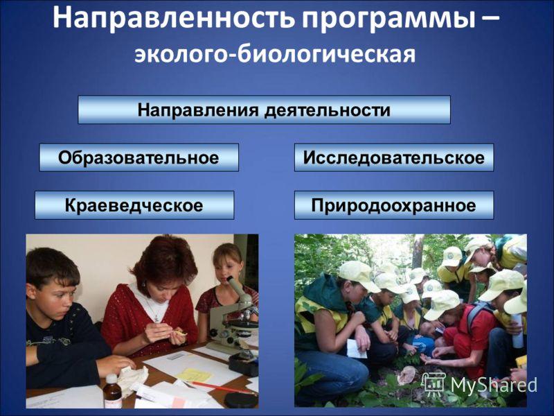 Направленность программы – эколого-биологическая Природоохранное Исследовательское Краеведческое Направления деятельности Образовательное