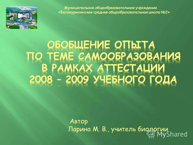 Автор Ларина М. В., учитель биологии Муниципальное общеобразовательное учреждение «Белокурихинская средняя общеобразовательная школа 2»