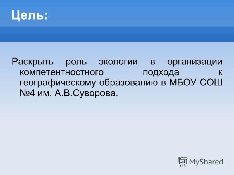 Цель: Раскрыть роль экологии в организации компетентностного подхода к географическому образованию в МБОУ СОШ 4 им. А.В.Суворова.
