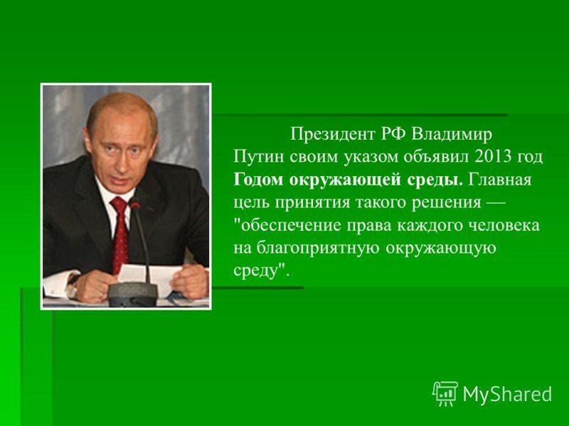 Президент РФ Владимир Путин своим указом объявил 2013 год Годом окружающей среды. Главная цель принятия такого решения обеспечение права каждого человека на благоприятную окружающую среду.