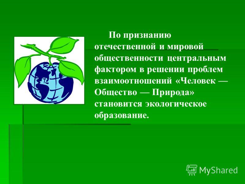 По признанию отечественной и мировой общественности центральным фактором в решении проблем взаимоотношений «Человек Общество Природа» становится экологическое образование.