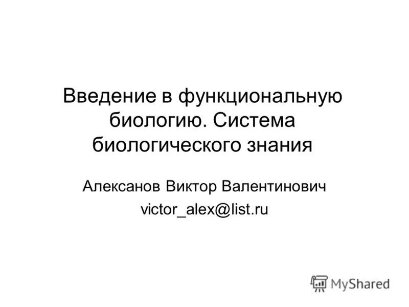 Введение в функциональную биологию. Система биологического знания Алексанов Виктор Валентинович victor_alex@list.ru