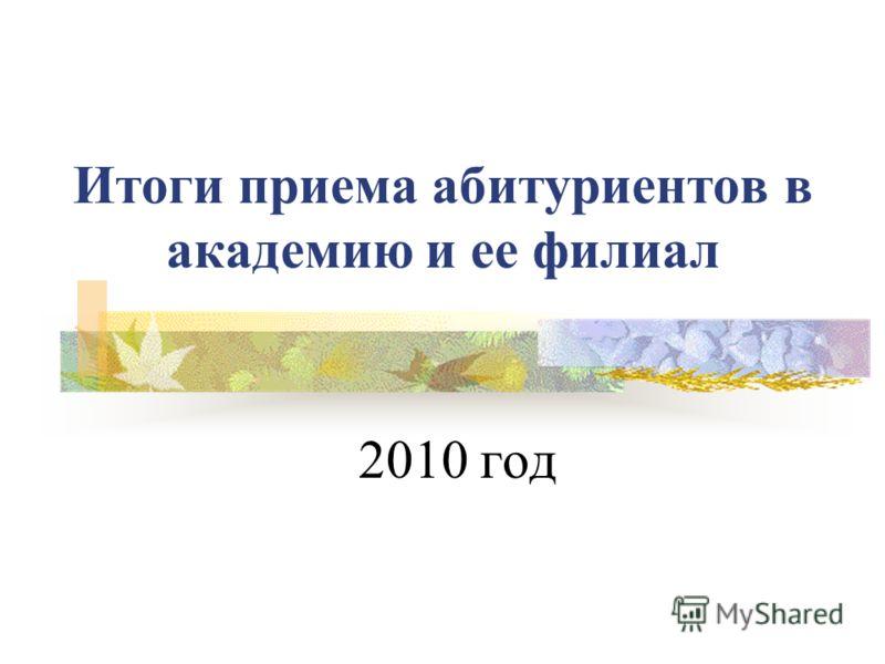 Итоги приема абитуриентов в академию и ее филиал 2010 год