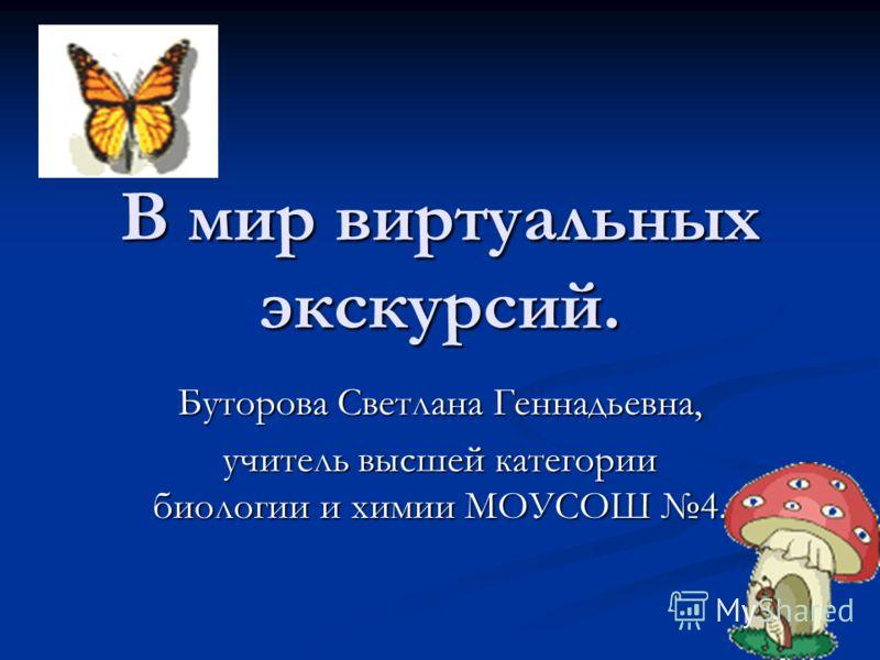 В мир виртуальных экскурсий. Буторова Светлана Геннадьевна, учитель высшей категории биологии и химии МОУСОШ 4.