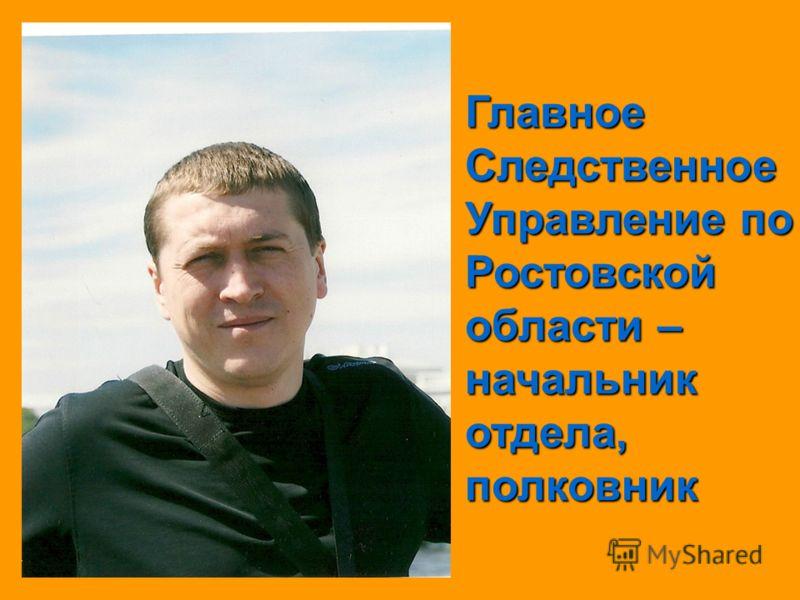 Главное Следственное Управление по Ростовской области – начальник отдела, полковник
