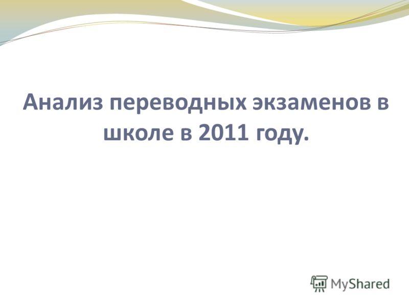 Анализ переводных экзаменов в школе в 2011 году.