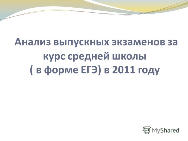 Анализ выпускных экзаменов за курс средней школы ( в форме ЕГЭ) в 2011 году