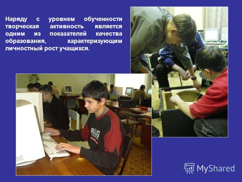Наряду с уровнем обученности творческая активность является одним из показателей качества образования, характеризующим личностный рост учащихся.