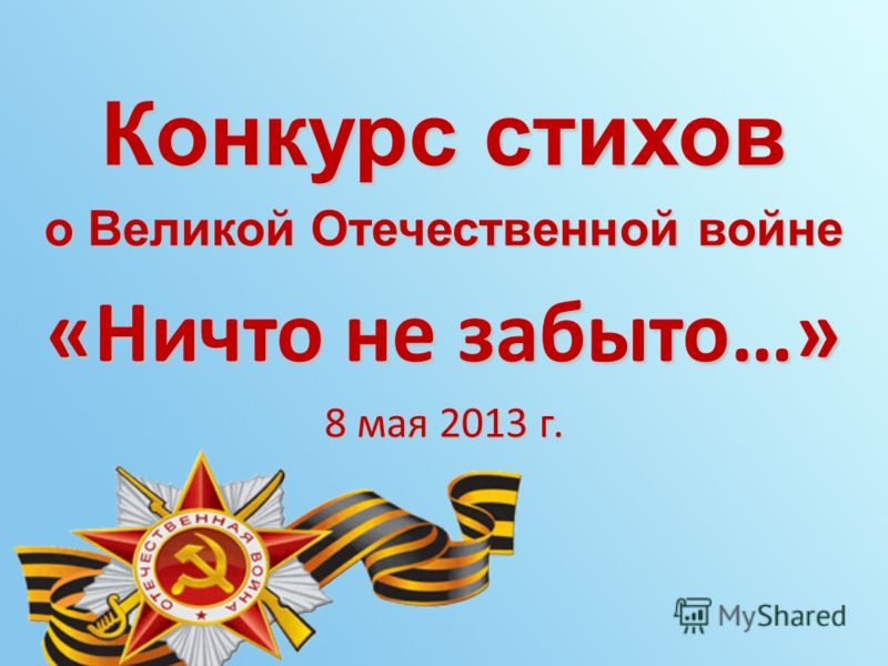 Конкурс стихов о Великой Отечественной войне «Ничто не забыто…» 8 мая 2013 г.