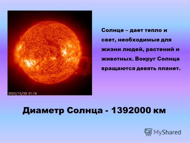 Солнце – дает тепло и свет, необходимые для жизни людей, растений и животных. Вокруг Солнца вращаются девять планет. Диаметр Солнца - 1392000 км
