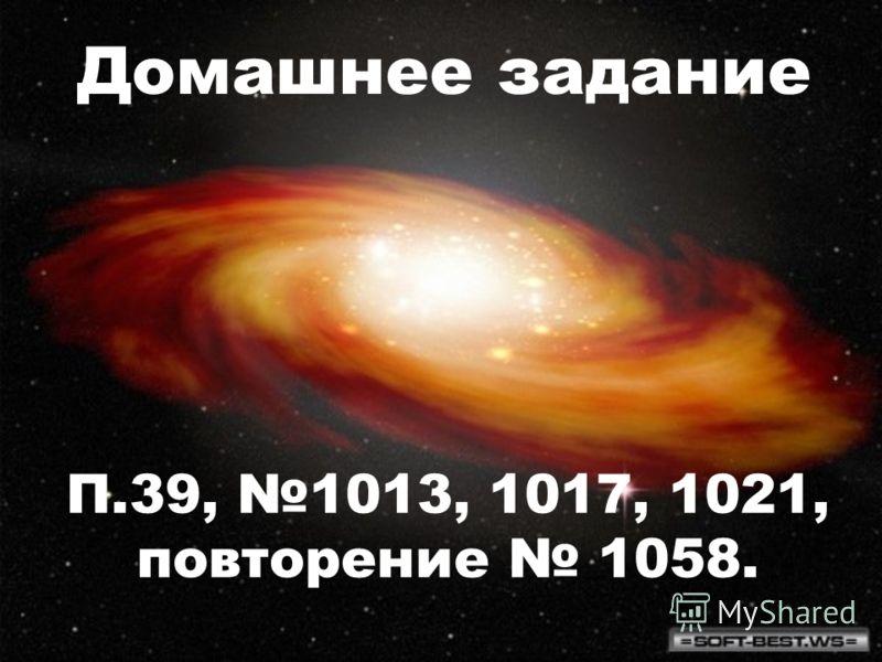 Домашнее задание П.39, 1013, 1017, 1021, повторение 1058.