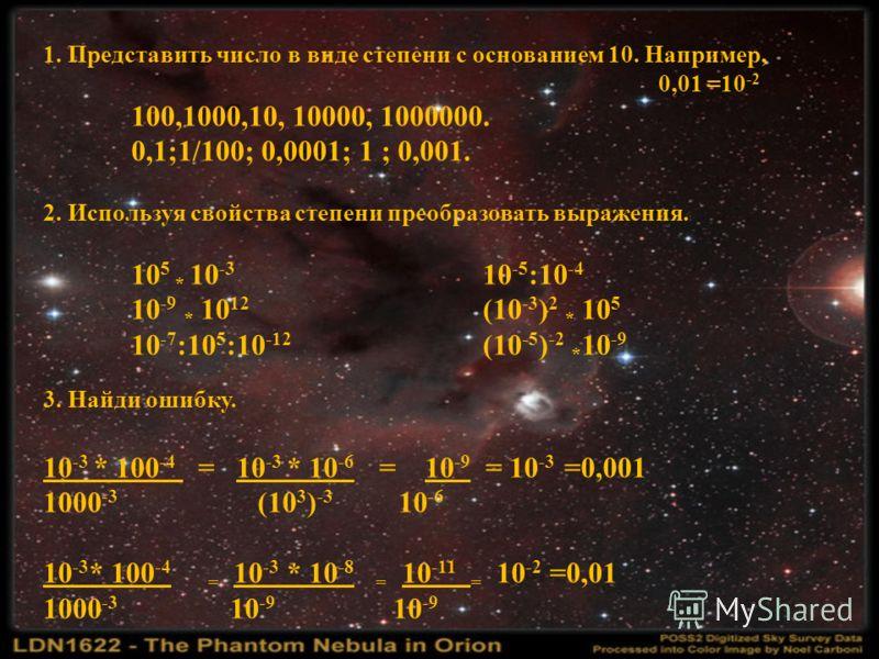 1. Представить число в виде степени с основанием 10. Например, 0,01 =10 -2 100,1000,10, 10000, 1000000. 0,1;1/100; 0,0001; 1 ; 0,001. 2. Используя свойства степени преобразовать выражения. 10 5 * 10 -3 10 -5 :10 -4 10 -9 * 10 12 (10 -3 ) 2 * 10 5 10