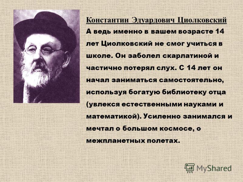 Константин Эдуардович Циолковский А ведь именно в вашем возрасте 14 лет Циолковский не смог учиться в школе. Он заболел скарлатиной и частично потерял слух. С 14 лет он начал заниматься самостоятельно, используя богатую библиотеку отца (увлекся естес