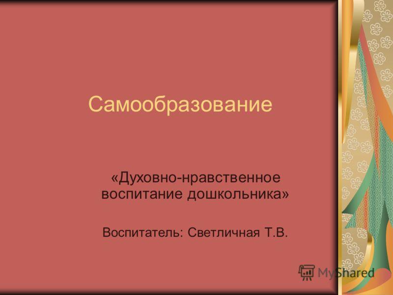 Самообразование «Духовно-нравственное воспитание дошкольника» Воспитатель: Светличная Т.В.