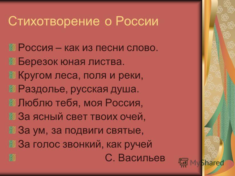 Стихотворение о России Россия – как из песни слово. Березок юная листва. Кругом леса, поля и реки, Раздолье, русская душа. Люблю тебя, моя Россия, За ясный свет твоих очей, За ум, за подвиги святые, За голос звонкий, как ручей С. Васильев