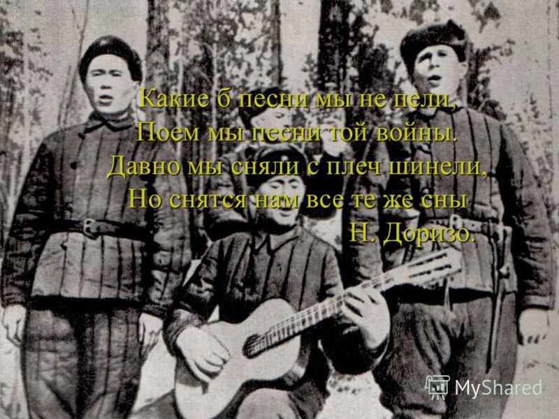 Какие б песни мы не пели, Поем мы песни той войны. Давно мы сняли с плеч шинели, Но снятся нам все те же сны Н. Доризо. Н. Доризо.