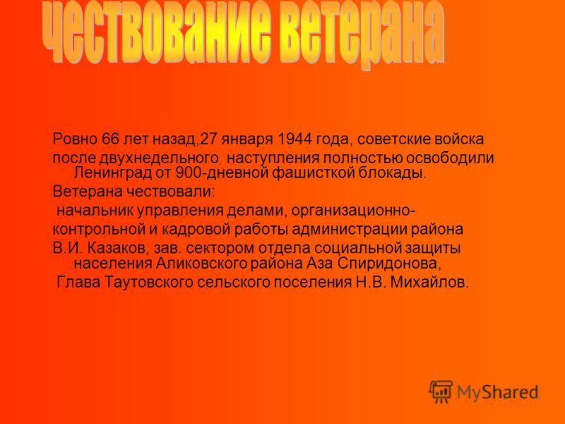 Ровно 66 лет назад,27 января 1944 года, советские войска после двухнедельного наступления полностью освободили Ленинград от 900-дневной фашисткой блокады. Ветерана чествовали: начальник управления делами, организационно- контрольной и кадровой работы