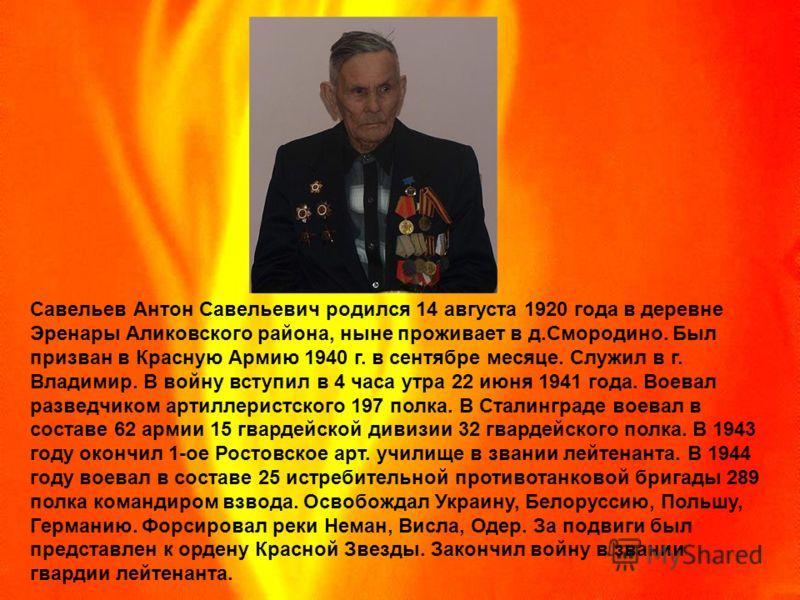 Савельев Антон Савельевич родился 14 августа 1920 года в деревне Эренары Аликовского района, ныне проживает в д.Смородино. Был призван в Красную Армию 1940 г. в сентябре месяце. Служил в г. Владимир. В войну вступил в 4 часа утра 22 июня 1941 года. В