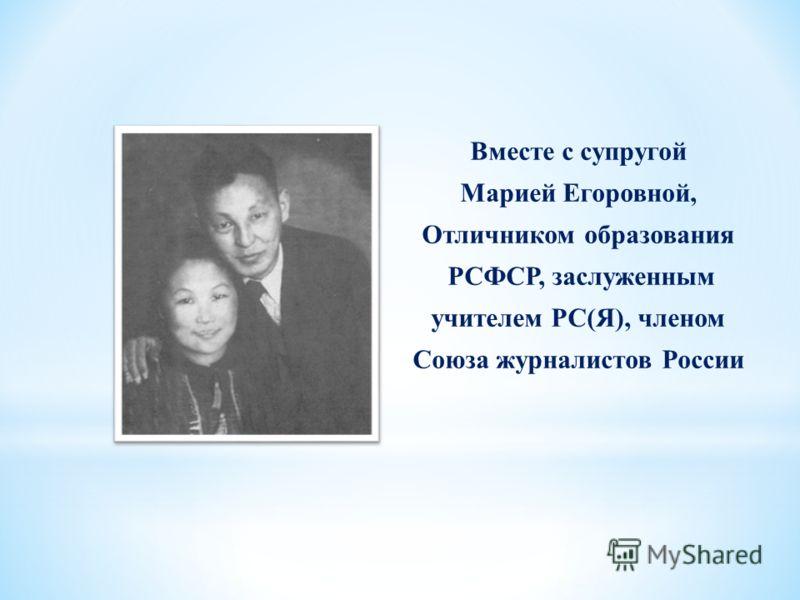 Вместе с супругой Марией Егоровной, Отличником образования РСФСР, заслуженным учителем РС(Я), членом Союза журналистов России