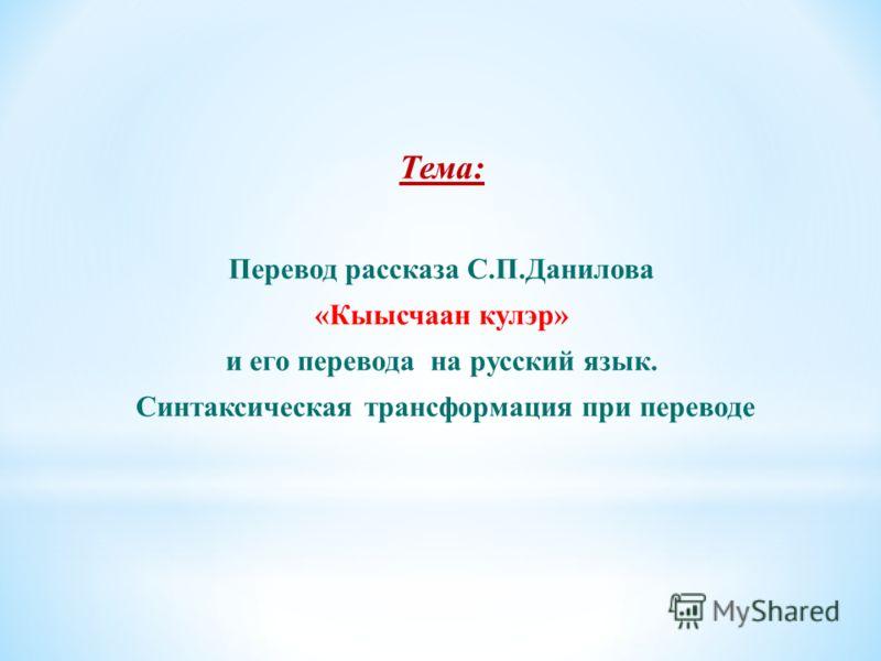 Тема: Перевод рассказа С.П.Данилова «Кыысчаан кулэр» и его перевода на русский язык. Синтаксическая трансформация при переводе