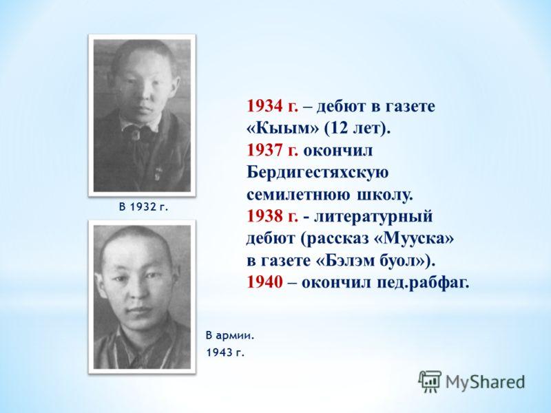 В 1932 г. В армии. 1943 г. 1934 г. – дебют в газете «Кыым» (12 лет). 1937 г. окончил Бердигестяхскую семилетнюю школу. 1938 г. - литературный дебют (рассказ «Мууска» в газете «Бэлэм буол»). 1940 – окончил пед.рабфаг.