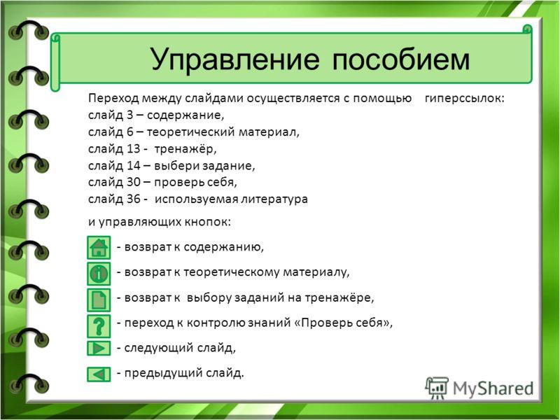 Переход между слайдами осуществляется с помощью гиперссылок: слайд 3 – содержание, слайд 6 – теоретический материал, слайд 13 - тренажёр, слайд 14 – выбери задание, слайд 30 – проверь себя, слайд 36 - используемая литература и управляющих кнопок: - в