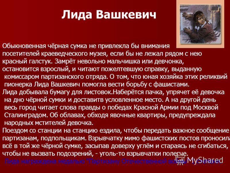 Лида Вашкевич Обыкновенная чёрная сумка не привлекла бы внимания посетителей краеведческого музея, если бы не лежал рядом с нею красный галстук. Замрёт невольно мальчишка или девчонка, остановится взрослый, и читают пожелтевшую справку, выданную коми