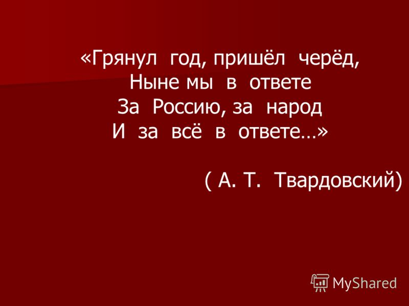 «Грянул год, пришёл черёд, Ныне мы в ответе За Россию, за народ И за всё в ответе…» ( А. Т. Твардовский)