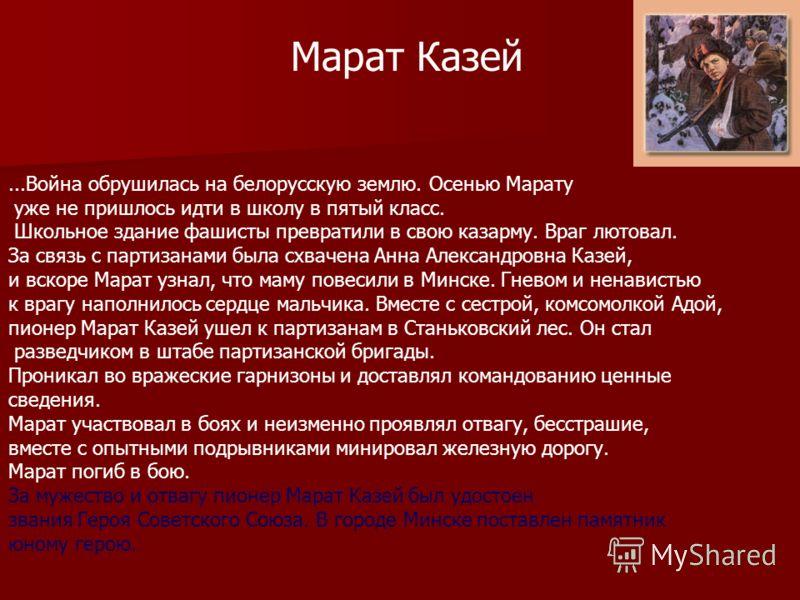 ...Война обрушилась на белорусскую землю. Осенью Марату уже не пришлось идти в школу в пятый класс. Школьное здание фашисты превратили в свою казарму. Враг лютовал. За связь с партизанами была схвачена Анна Александровна Казей, и вскоре Марат узнал,