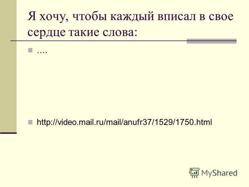 Я хочу, чтобы каждый вписал в свое сердце такие слова: …. http://video.mail.ru/mail/anufr37/1529/1750.html