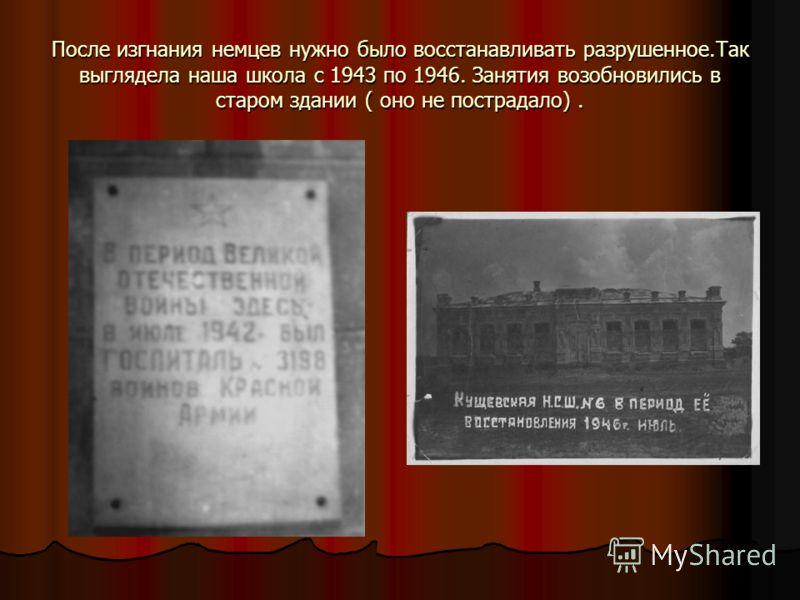 После изгнания немцев нужно было восстанавливать разрушенное.Так выглядела наша школа с 1943 по 1946. Занятия возобновились в старом здании ( оно не пострадало).