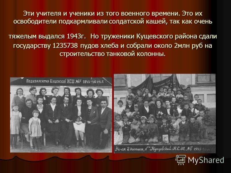 Эти учителя и ученики из того военного времени. Это их освободители подкармливали солдатской кашей, так как очень тяжелым выдался 1943г. Но труженики Кущевского района сдали государству 1235738 пудов хлеба и собрали около 2млн руб на строительство та
